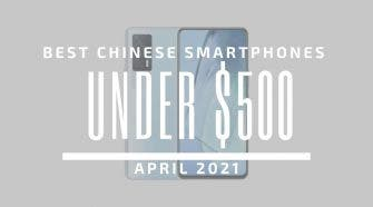 Best Chinese Smartphones for Under $500 – April 2021